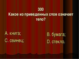 300 Какое из приведенных слов означает тело? А. книга; С. свинец; В. бумага;