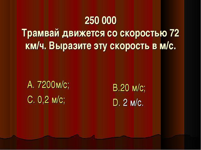 250 000 Трамвай движется со скоростью 72 км/ч. Выразите эту скорость в м/с. А...