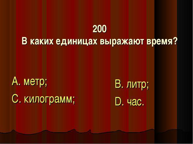 200 В каких единицах выражают время? А. метр; С. килограмм; В. литр; D. час.