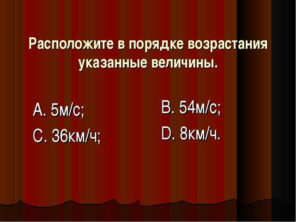 Расположите в порядке возрастания указанные величины. А. 5м/с; С. 36км/ч; В....