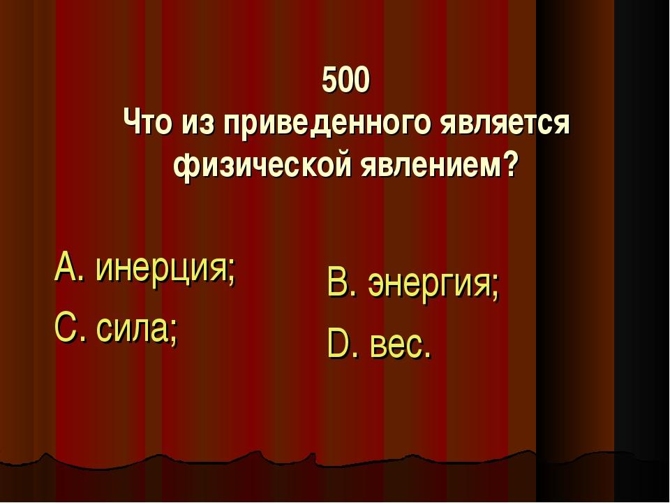 500 Что из приведенного является физической явлением? А. инерция; С. сила; В....