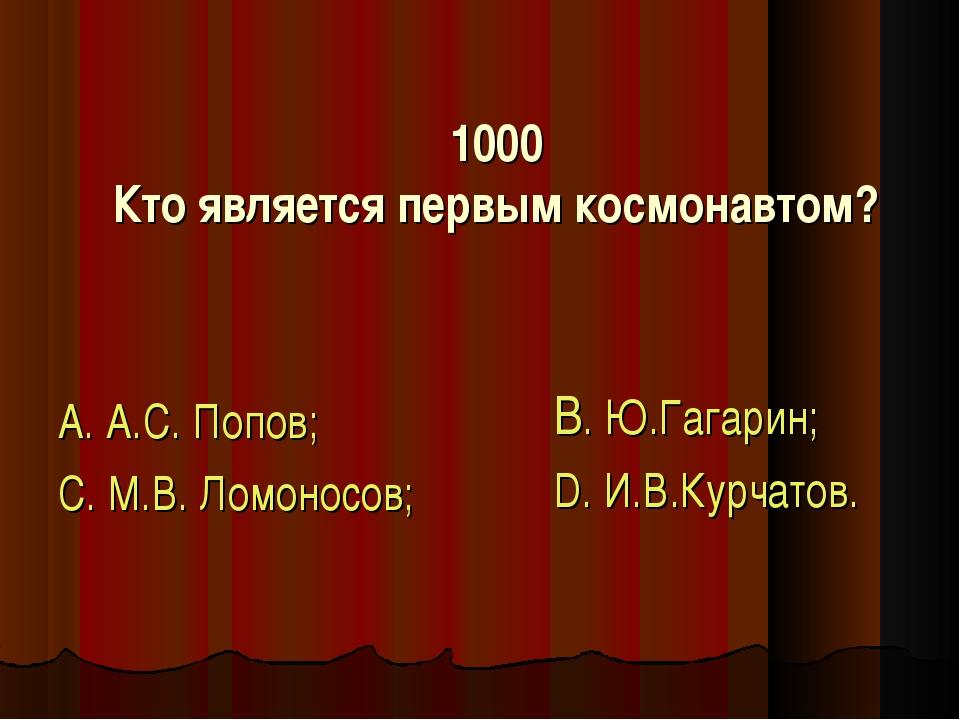 1000 Кто является первым космонавтом? А. А.С. Попов; С. М.В. Ломоносов; В. Ю....