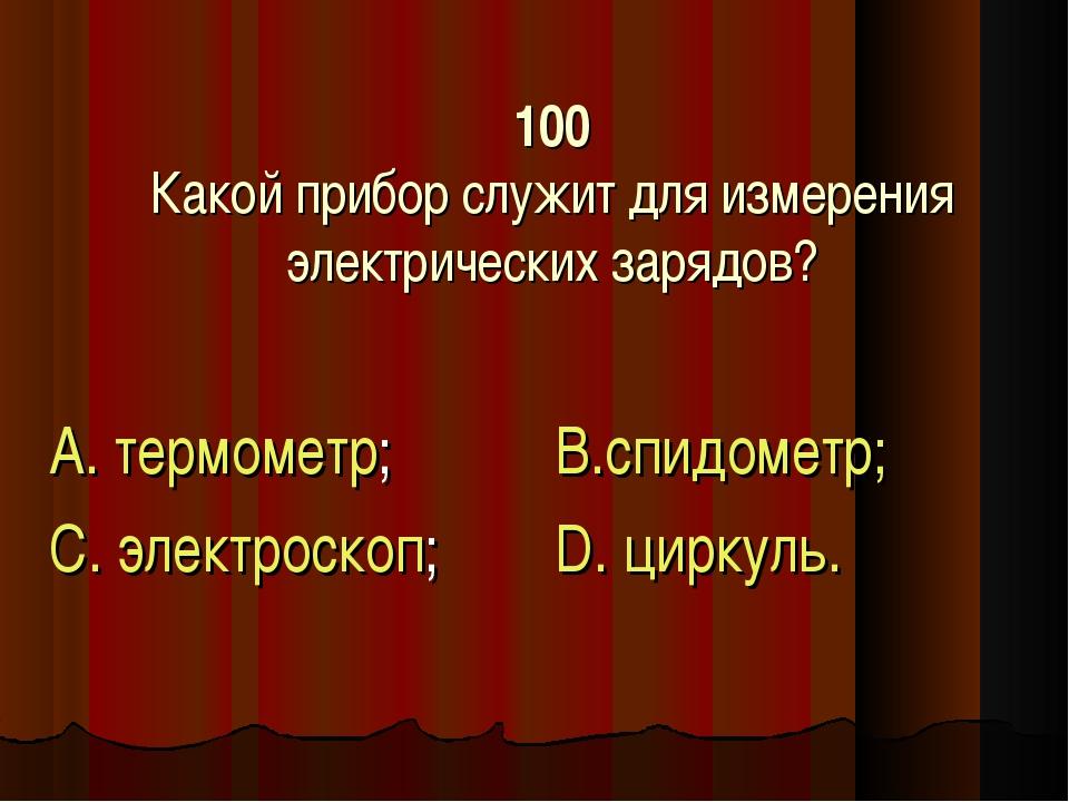 100 Какой прибор служит для измерения электрических зарядов? А. термометр; С....