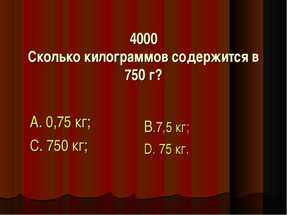 4000 Сколько килограммов содержится в 750 г? А. 0,75 кг; С. 750 кг; В.7,5 кг;...