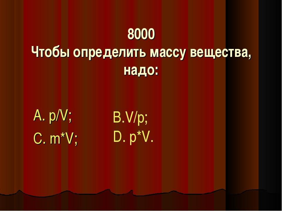 8000 Чтобы определить массу вещества, надо: А. р/V; С. m*V; В.V/р; D. р*V.