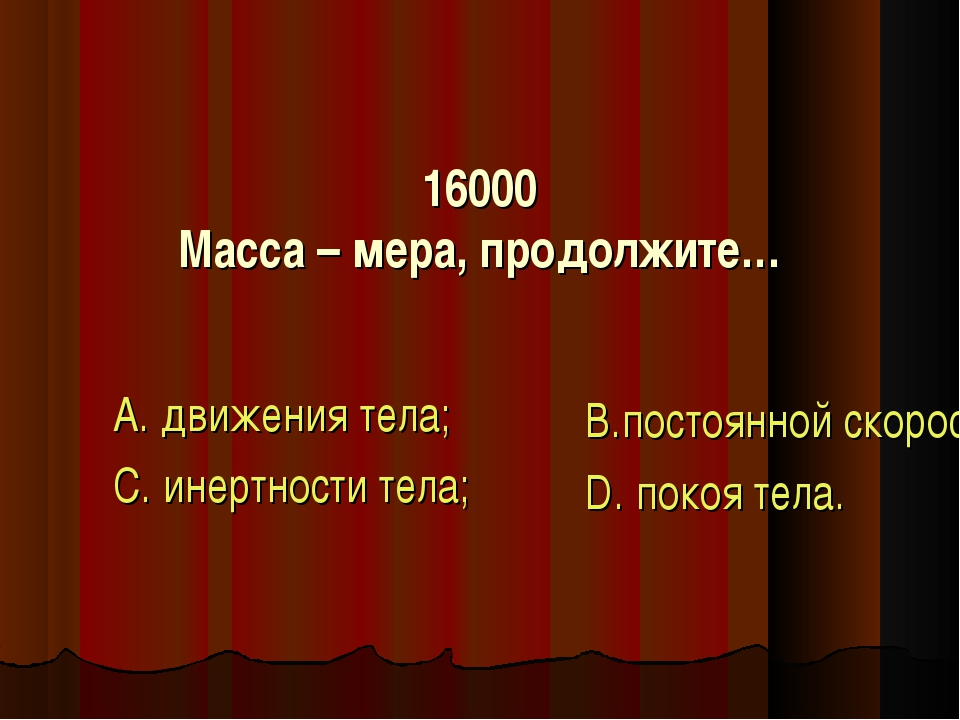 16000 Масса – мера, продолжите… А. движения тела; С. инертности тела; В.посто...