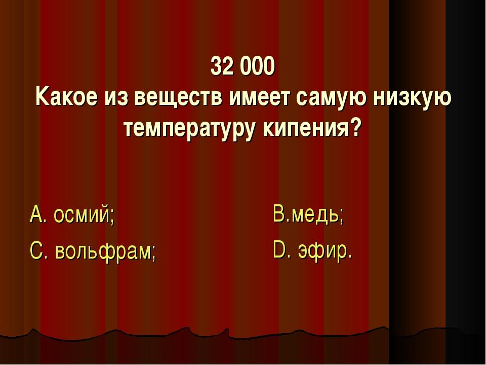 32 000 Какое из веществ имеет самую низкую температуру кипения? А. осмий; С....