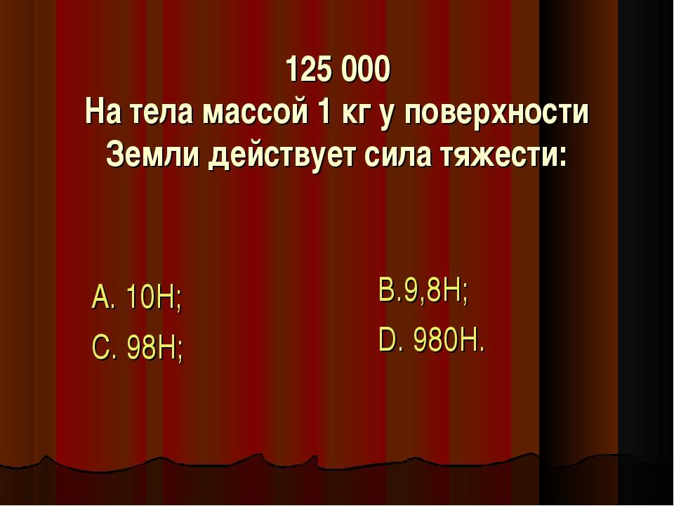 125 000 На тела массой 1 кг у поверхности Земли действует сила тяжести: А. 10...