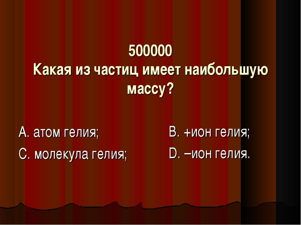 500000 Какая из частиц имеет наибольшую массу? А. атом гелия; С. молекула гел...