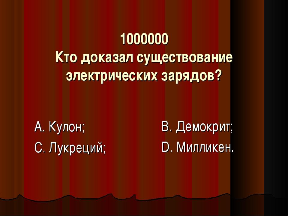 1000000 Кто доказал существование электрических зарядов? А. Кулон; С. Лукреци...