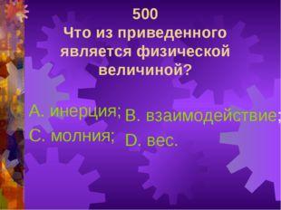 500 Что из приведенного является физической величиной? А. инерция; С. молния;