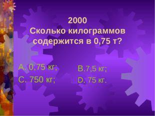 2000 Сколько килограммов содержится в 0,75 т? А. 0,75 кг; С. 750 кг; В.7,5 кг