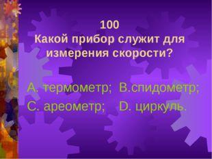 100 Какой прибор служит для измерения скорости? А. термометр; С. ареометр; В.