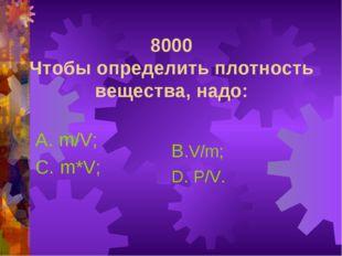 8000 Чтобы определить плотность вещества, надо: А. m/V; С. m*V; В.V/m; D. P/V.