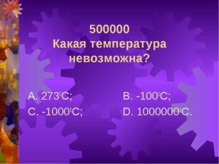 500000 Какая температура невозможна? А. 2730С; С. -10000С; В. -1000С; D. 1000