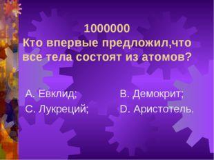 1000000 Кто впервые предложил,что все тела состоят из атомов? А. Евклид; С. Л