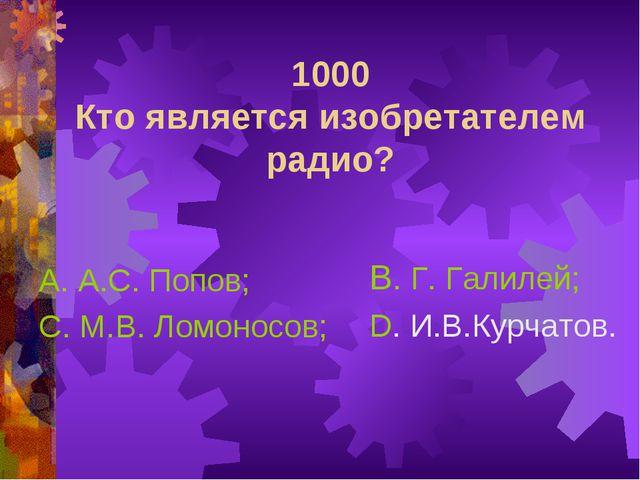 1000 Кто является изобретателем радио? А. А.С. Попов; С. М.В. Ломоносов; В. Г...