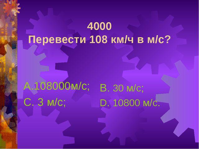 4000 Перевести 108 км/ч в м/с? А.108000м/с; С. 3 м/с; В. 30 м/с; D. 10800 м/с.