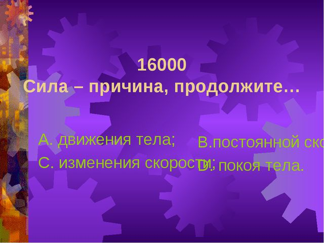 16000 Сила – причина, продолжите… А. движения тела; С. изменения скорости; В....