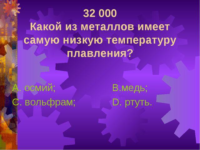 32 000 Какой из металлов имеет самую низкую температуру плавления? А. осмий;...