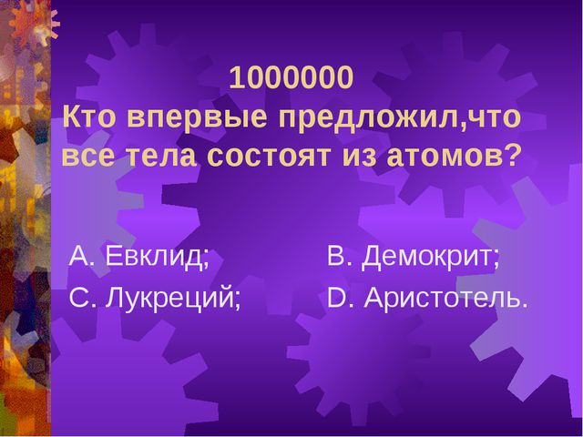 1000000 Кто впервые предложил,что все тела состоят из атомов? А. Евклид; С. Л...
