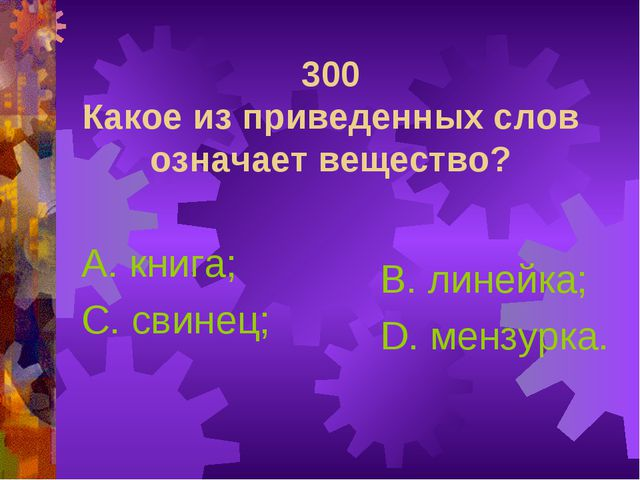 300 Какое из приведенных слов означает вещество? А. книга; С. свинец; В. лине...
