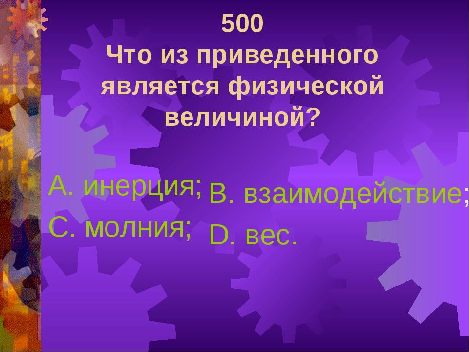 500 Что из приведенного является физической величиной? А. инерция; С. молния;...