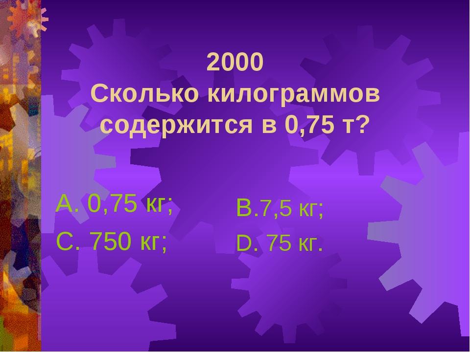 2000 Сколько килограммов содержится в 0,75 т? А. 0,75 кг; С. 750 кг; В.7,5 кг...