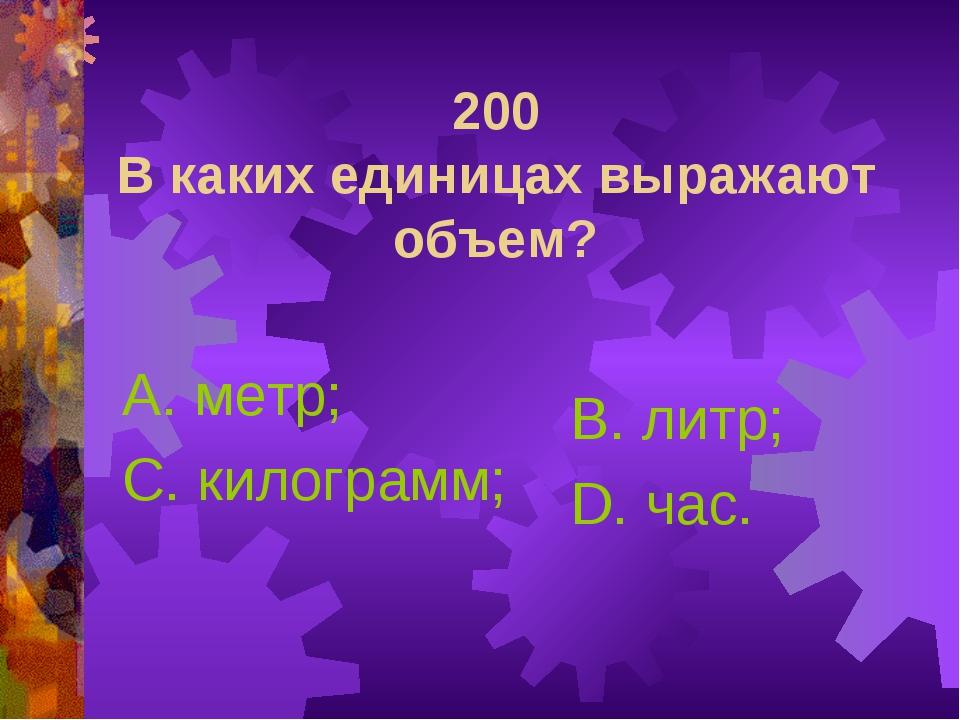 200 В каких единицах выражают объем? А. метр; С. килограмм; В. литр; D. час.