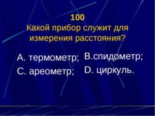 100 Какой прибор служит для измерения расстояния? А. термометр; С. ареометр;