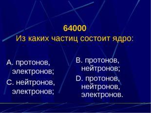 64000 Из каких частиц состоит ядро: А. протонов, электронов; С. нейтронов, эл