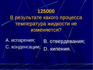 125000 В результате какого процесса температура жидкости не изменяется? А. ис