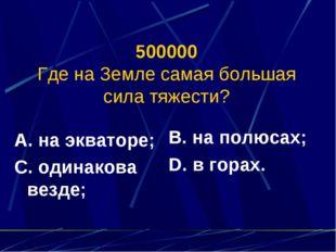 500000 Где на Земле самая большая сила тяжести? А. на экваторе; С. одинакова