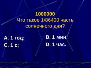 1000000 Что такое 1/86400 часть солнечного дня? А. 1 год; С. 1 с; В. 1 мин; D