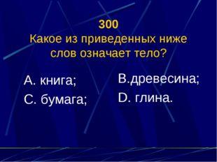 300 Какое из приведенных ниже слов означает тело? А. книга; С. бумага; В.древ