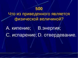 500 Что из приведенного является физической величиной? А. кипение; С. испарен