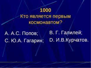 1000 Кто является первым космонавтом? А. А.С. Попов; С. Ю.А. Гагарин; В. Г. Г