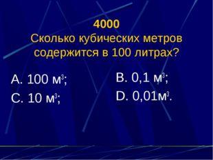 4000 Сколько кубических метров содержится в 100 литрах? А. 100 м3; С. 10 м3;