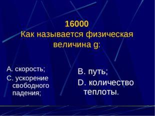 16000 Как называется физическая величина g: А. скорость; С. ускорение свободн