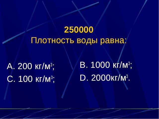 250000 Плотность воды равна: А. 200 кг/м3; С. 100 кг/м3; В. 1000 кг/м3; D. 20...