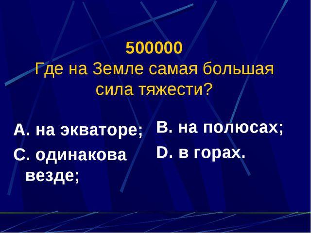 500000 Где на Земле самая большая сила тяжести? А. на экваторе; С. одинакова...