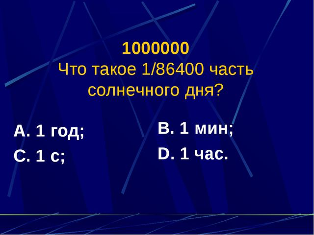 1000000 Что такое 1/86400 часть солнечного дня? А. 1 год; С. 1 с; В. 1 мин; D...