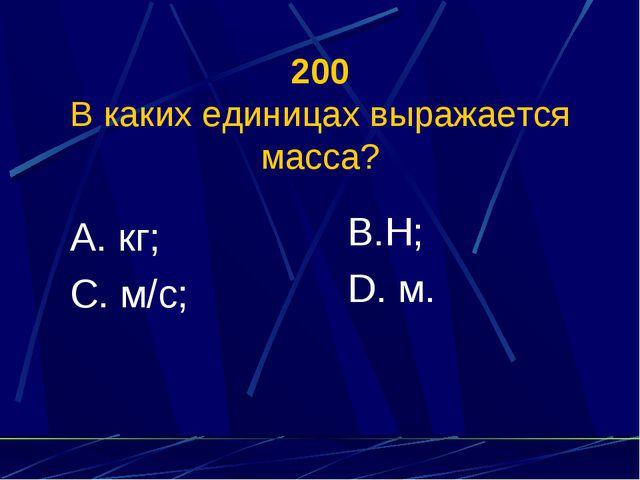 200 В каких единицах выражается масса? А. кг; С. м/с; В.Н; D. м.