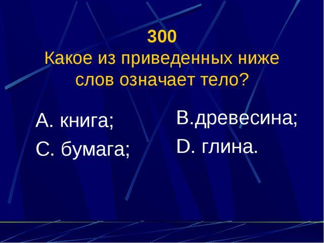 300 Какое из приведенных ниже слов означает тело? А. книга; С. бумага; В.древ...
