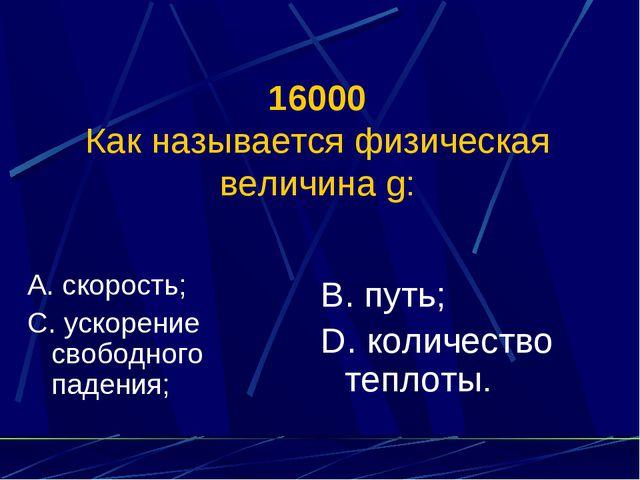 16000 Как называется физическая величина g: А. скорость; С. ускорение свободн...