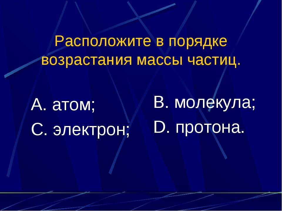 Расположите в порядке возрастания массы частиц. А. атом; С. электрон; В. моле...