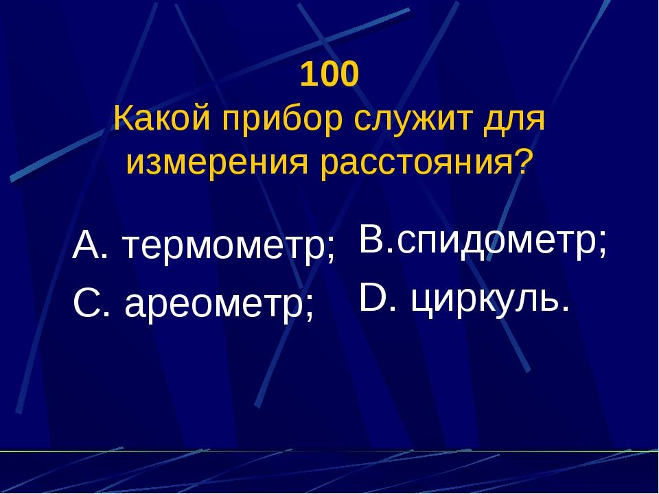 100 Какой прибор служит для измерения расстояния? А. термометр; С. ареометр;...