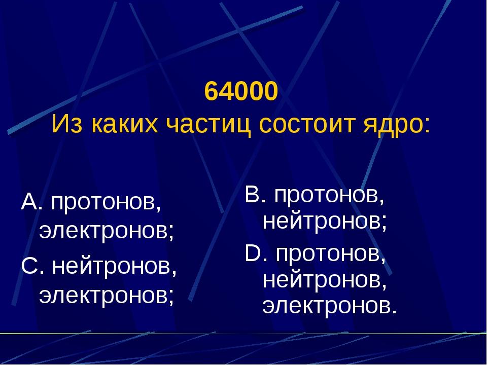 64000 Из каких частиц состоит ядро: А. протонов, электронов; С. нейтронов, эл...