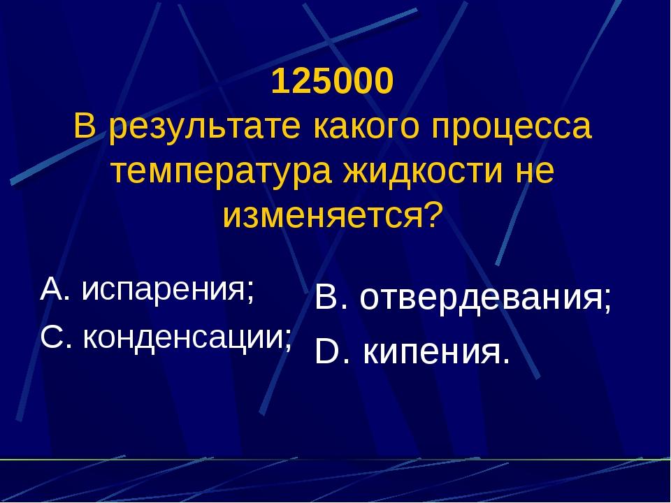 125000 В результате какого процесса температура жидкости не изменяется? А. ис...