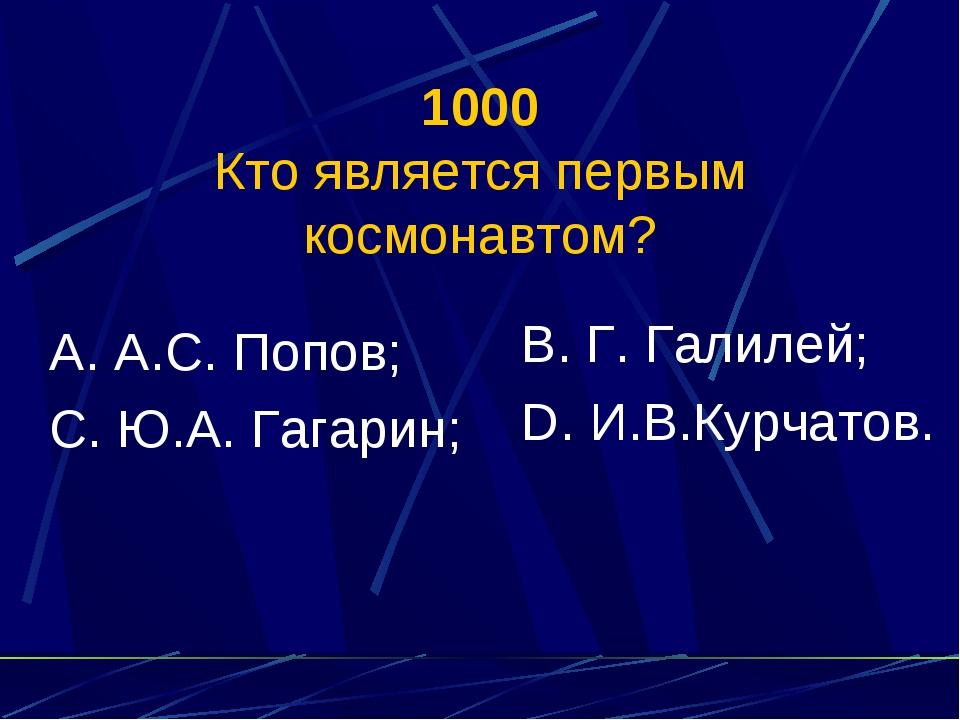 1000 Кто является первым космонавтом? А. А.С. Попов; С. Ю.А. Гагарин; В. Г. Г...